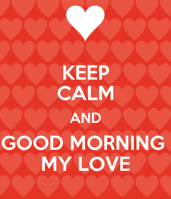 KEEP CALM AND GOOD MORNING  MY LOVE