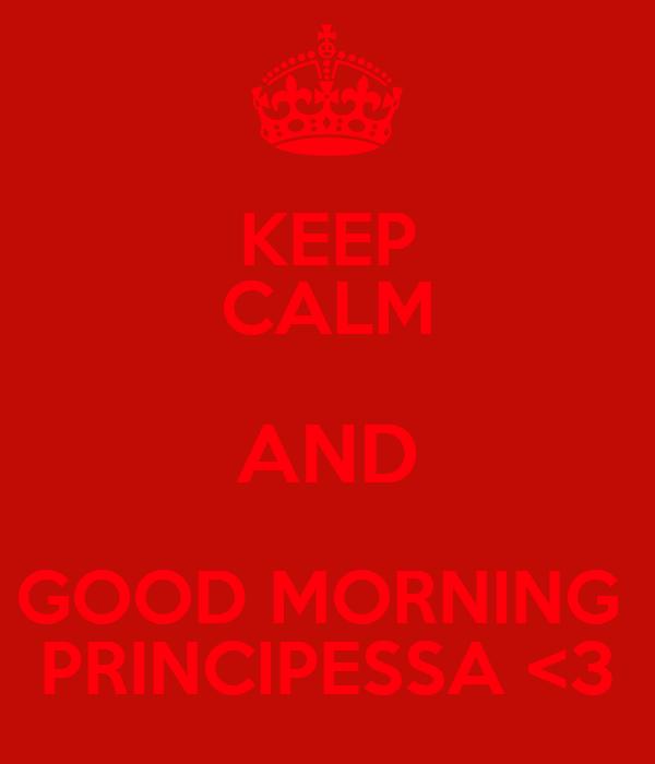 KEEP CALM AND GOOD MORNING  PRINCIPESSA <3