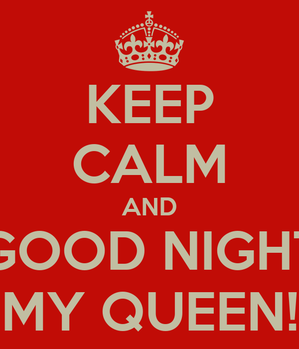 KEEP CALM AND GOOD NIGHT MY QUEEN!