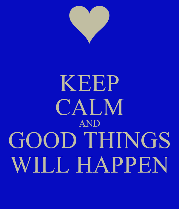KEEP CALM AND GOOD THINGS WILL HAPPEN
