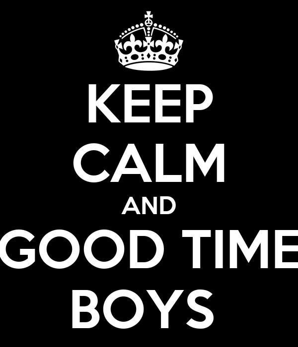 KEEP CALM AND GOOD TIME BOYS