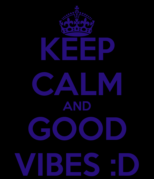 KEEP CALM AND GOOD VIBES :D