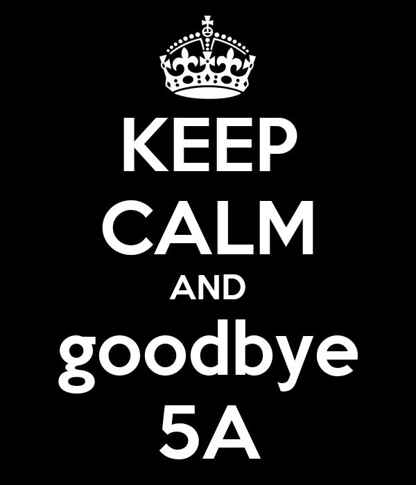 KEEP CALM AND goodbye 5A