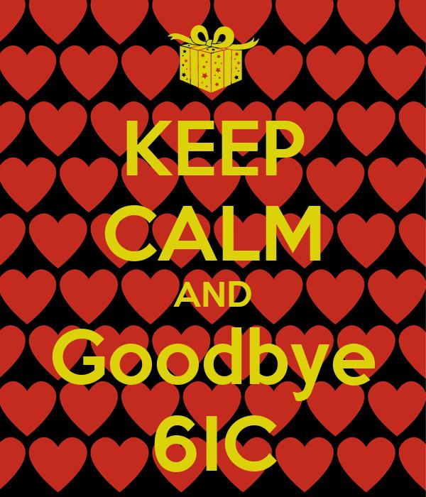 KEEP CALM AND Goodbye 6IC
