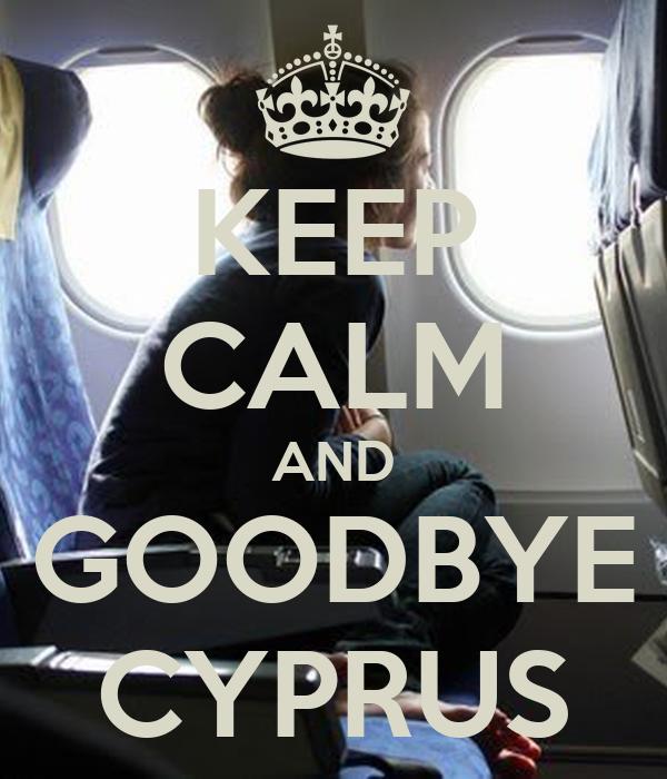 KEEP CALM AND GOODBYE CYPRUS