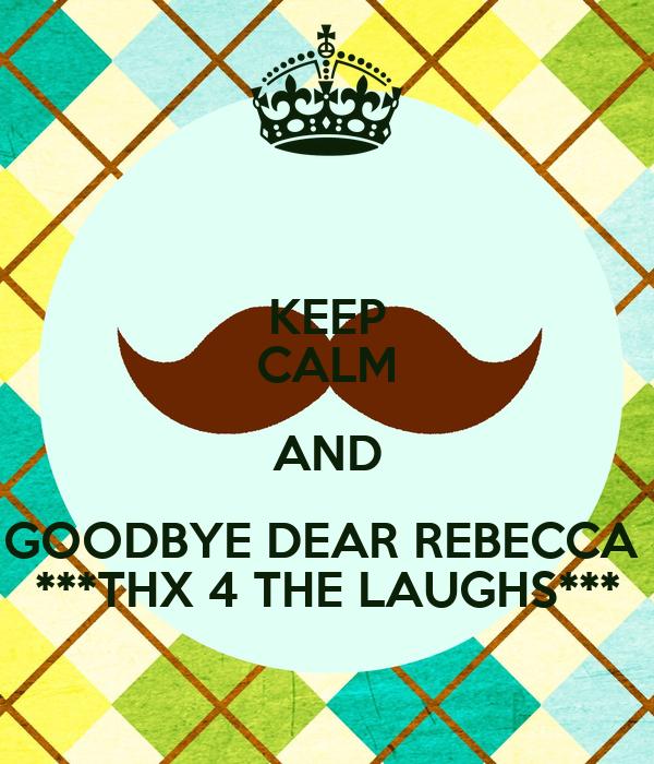 KEEP CALM AND GOODBYE DEAR REBECCA  ***THX 4 THE LAUGHS***