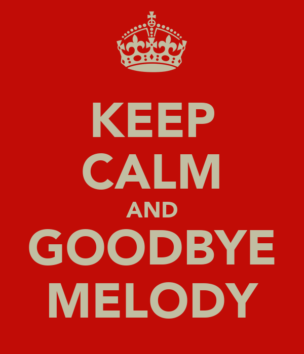 KEEP CALM AND GOODBYE MELODY