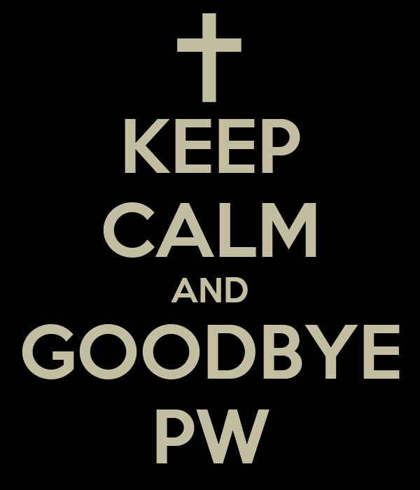 KEEP CALM AND GOODBYE PW