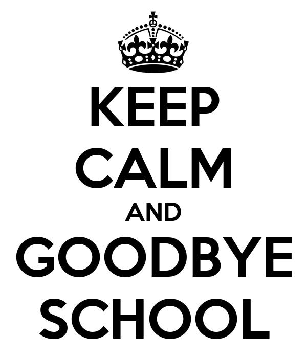 KEEP CALM AND GOODBYE SCHOOL