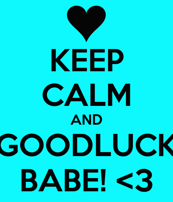 KEEP CALM AND GOODLUCK BABE! <3