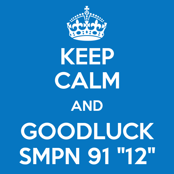 "KEEP CALM AND GOODLUCK SMPN 91 ""12"""