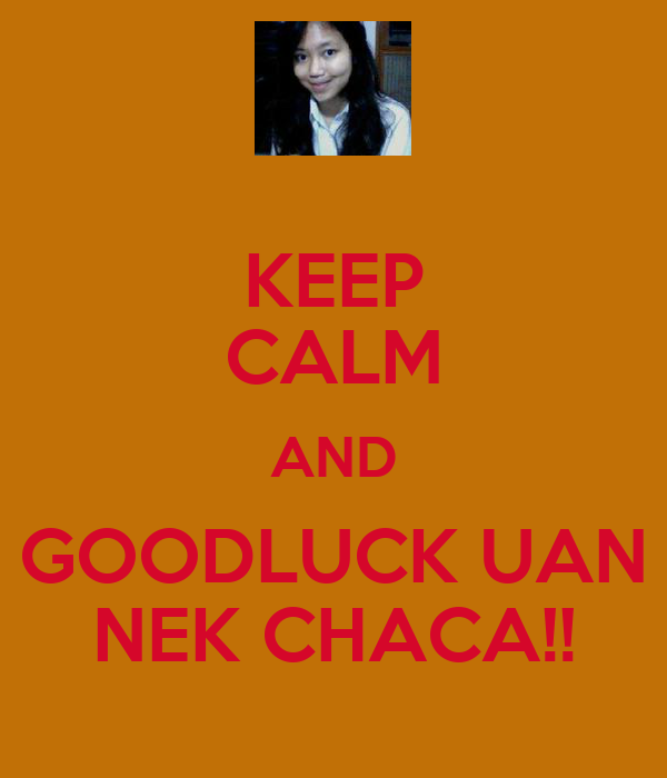 KEEP CALM AND GOODLUCK UAN NEK CHACA!!