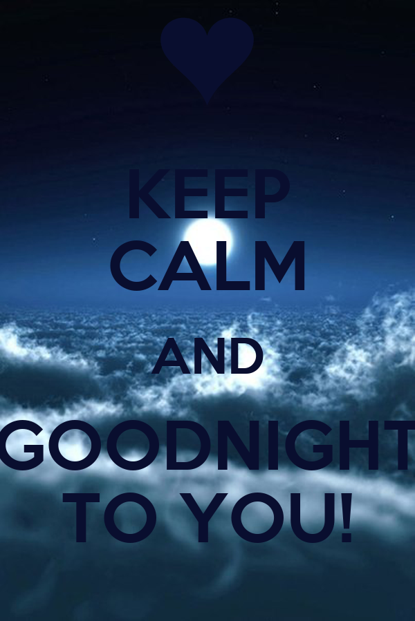 KEEP CALM AND GOODNIGHT TO YOU!