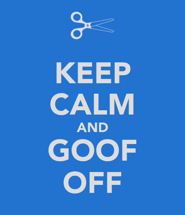 KEEP CALM AND GOOF OFF