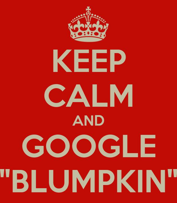 "KEEP CALM AND GOOGLE ""BLUMPKIN"""