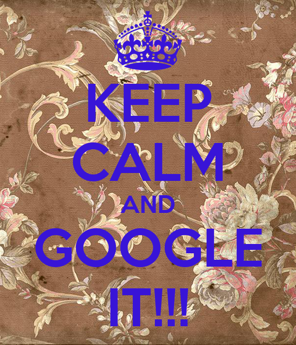 KEEP CALM AND GOOGLE IT!!!