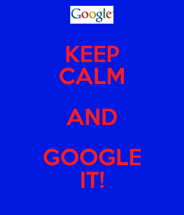 KEEP CALM AND GOOGLE IT!
