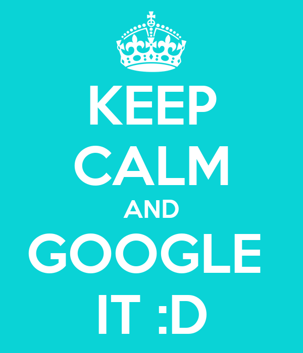 KEEP CALM AND GOOGLE  IT :D