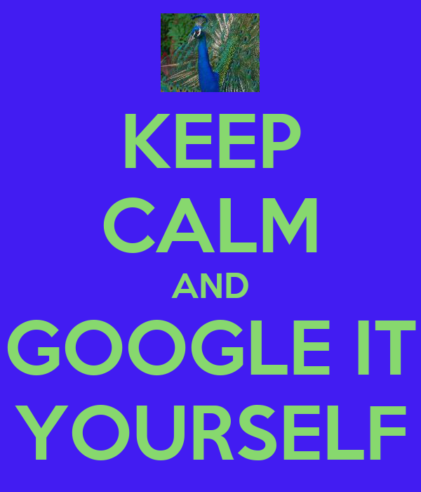 KEEP CALM AND GOOGLE IT YOURSELF