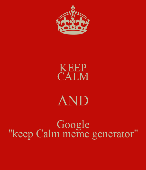 "KEEP CALM AND Google ""keep Calm meme generator"""
