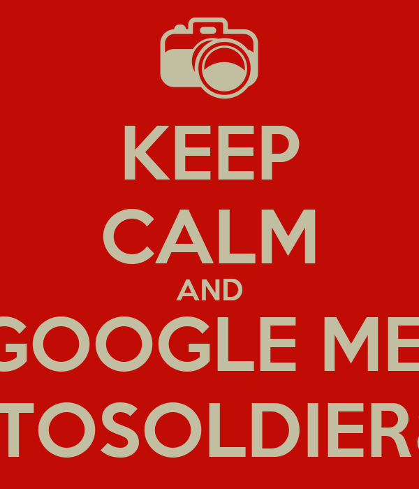 KEEP CALM AND GOOGLE ME  PHOTOSOLDIER860