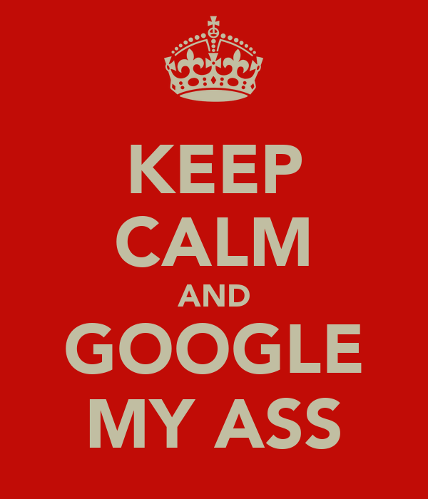 KEEP CALM AND GOOGLE MY ASS