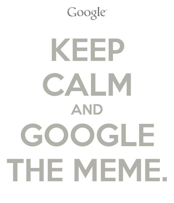 KEEP CALM AND GOOGLE THE MEME.