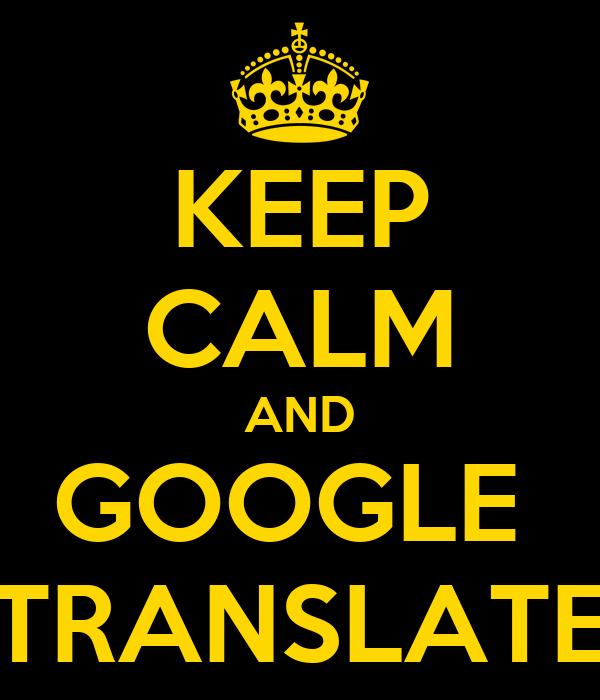 KEEP CALM AND GOOGLE  TRANSLATE