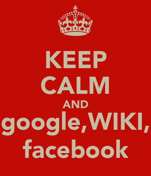 KEEP CALM AND google,WIKI, facebook