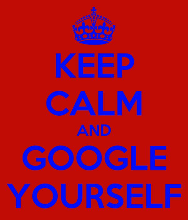 KEEP CALM AND GOOGLE YOURSELF