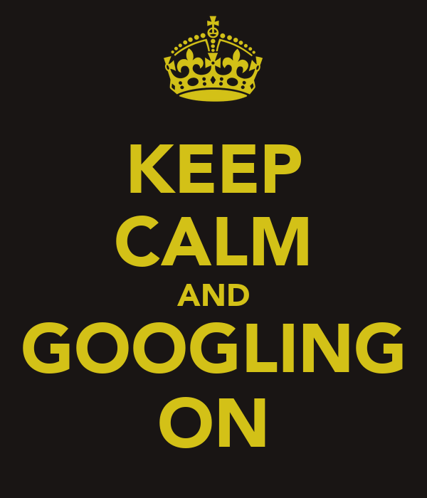KEEP CALM AND GOOGLING ON