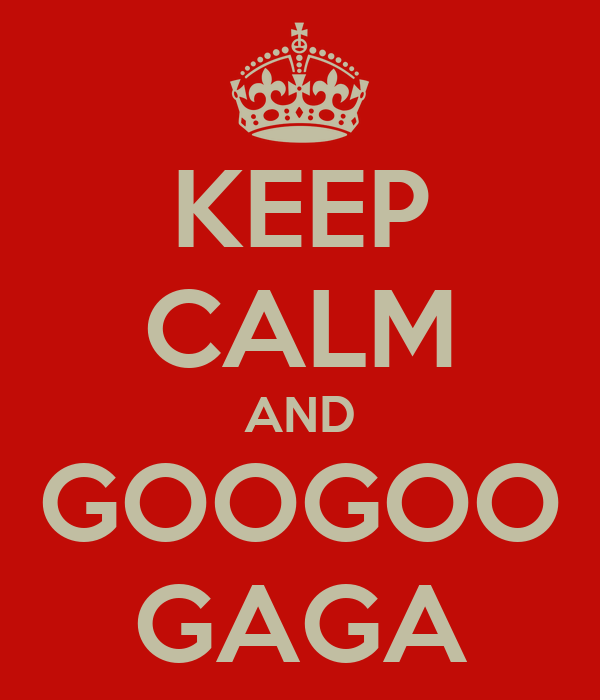 KEEP CALM AND GOOGOO GAGA