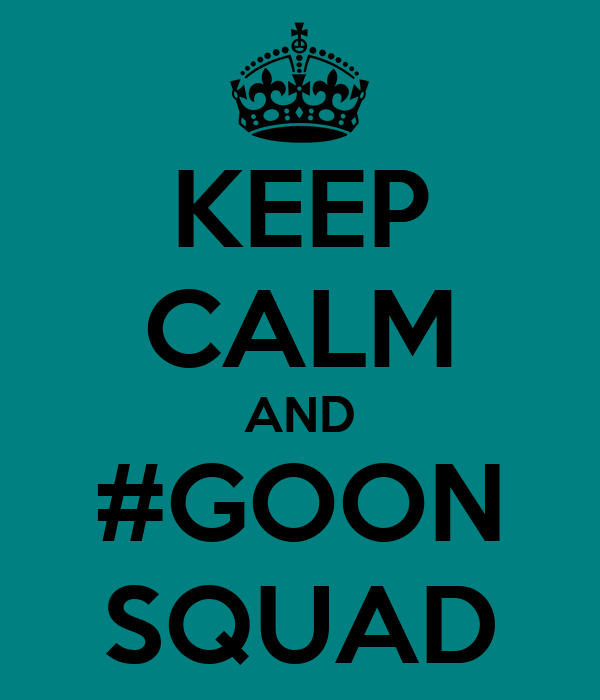 KEEP CALM AND #GOON SQUAD