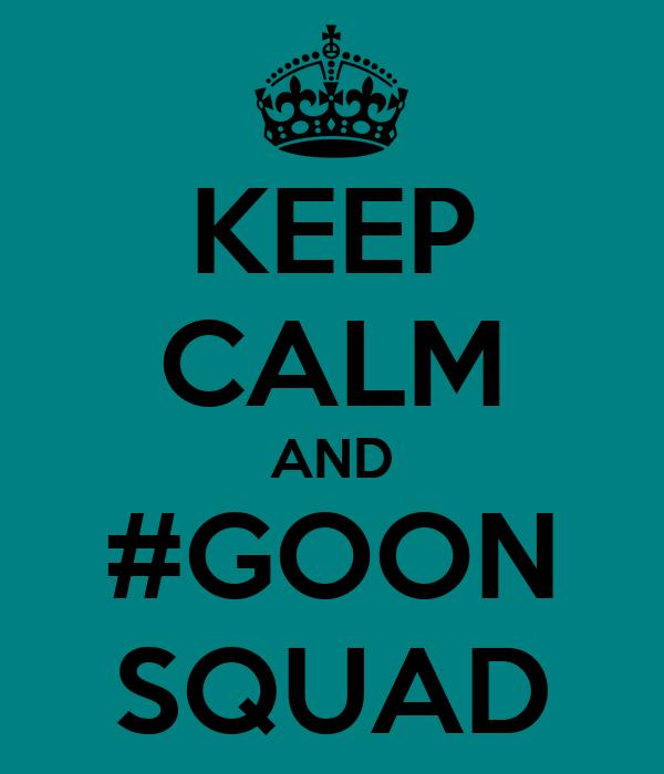 KEEP CALM AND #GOON SQUAD