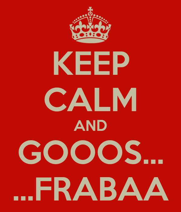 KEEP CALM AND GOOOS... ...FRABAA