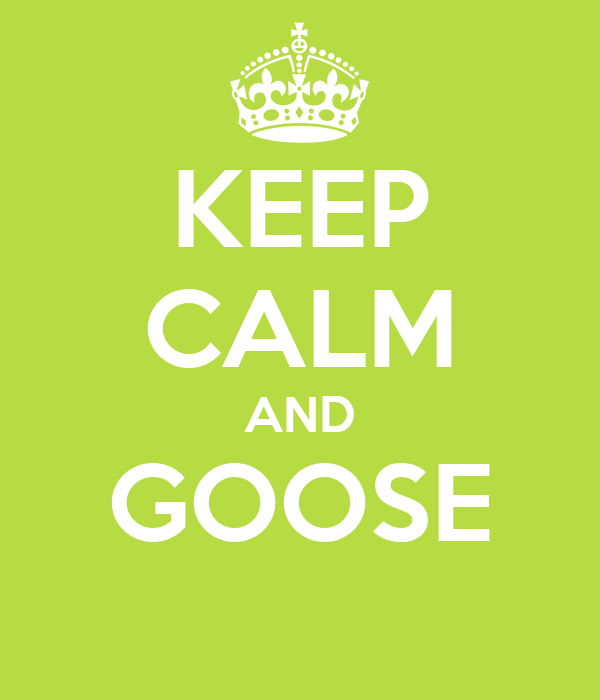 KEEP CALM AND GOOSE