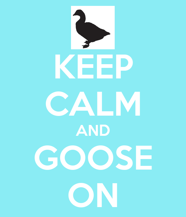 KEEP CALM AND GOOSE ON