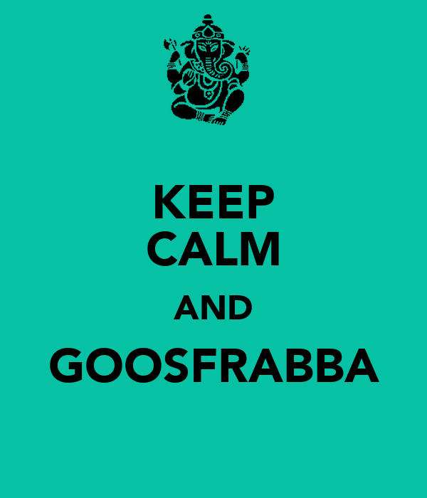 KEEP CALM AND GOOSFRABBA
