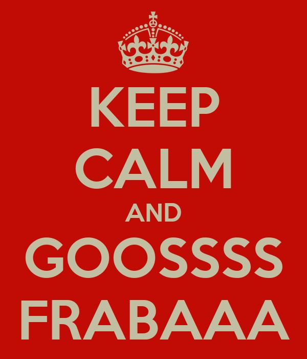 KEEP CALM AND GOOSSSS FRABAAA