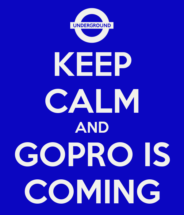 KEEP CALM AND GOPRO IS COMING