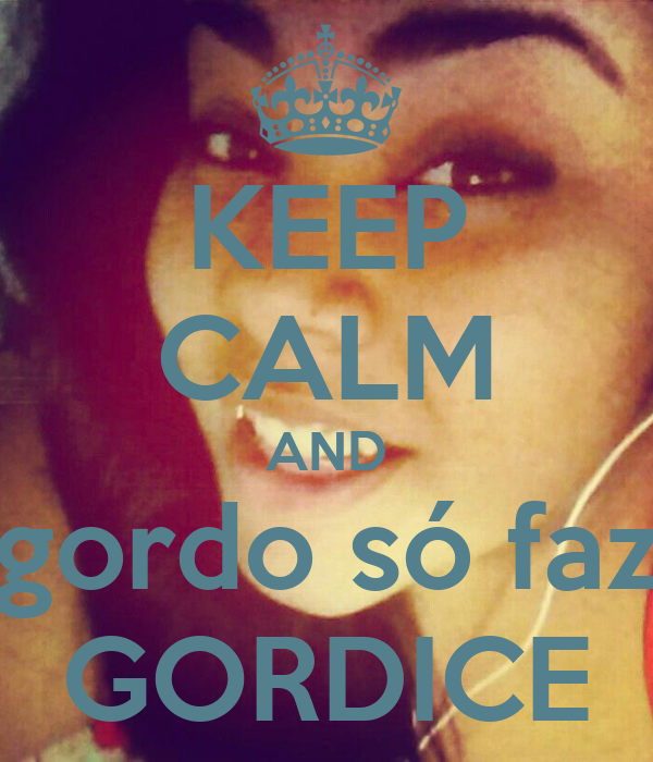 KEEP CALM AND gordo só faz GORDICE