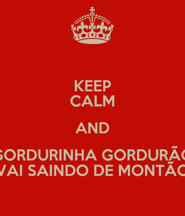 KEEP CALM AND GORDURINHA GORDURÃO VAI SAINDO DE MONTÃO