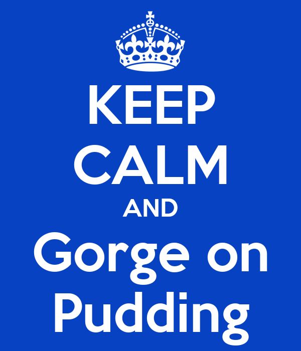 KEEP CALM AND Gorge on Pudding