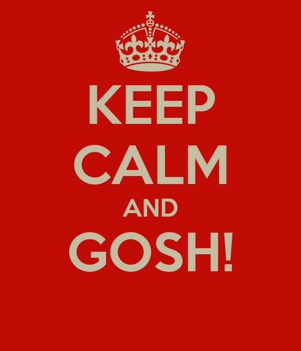 KEEP CALM AND GOSH!