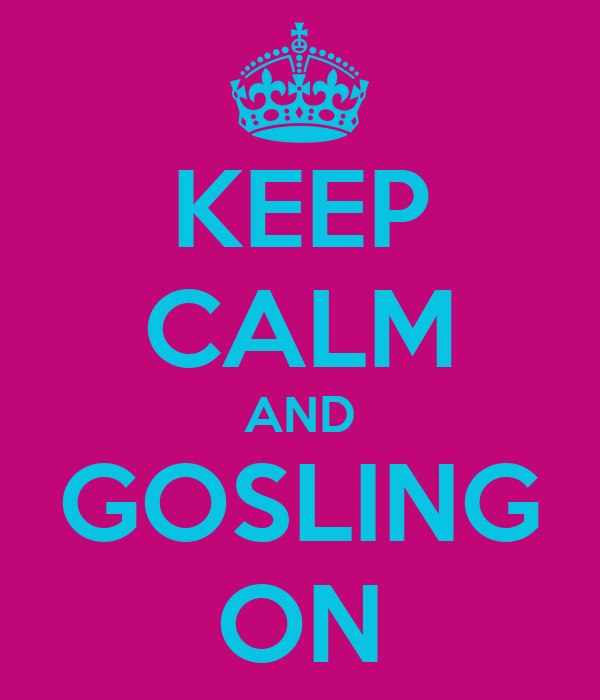 KEEP CALM AND GOSLING ON