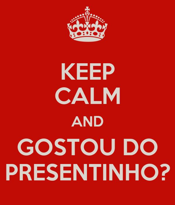 KEEP CALM AND GOSTOU DO PRESENTINHO?