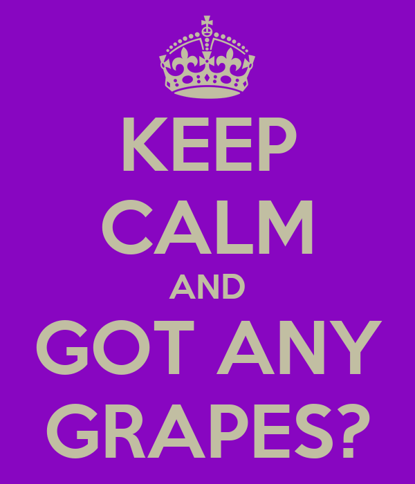 KEEP CALM AND GOT ANY GRAPES?
