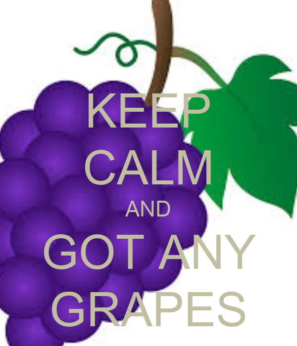 KEEP CALM AND GOT ANY GRAPES