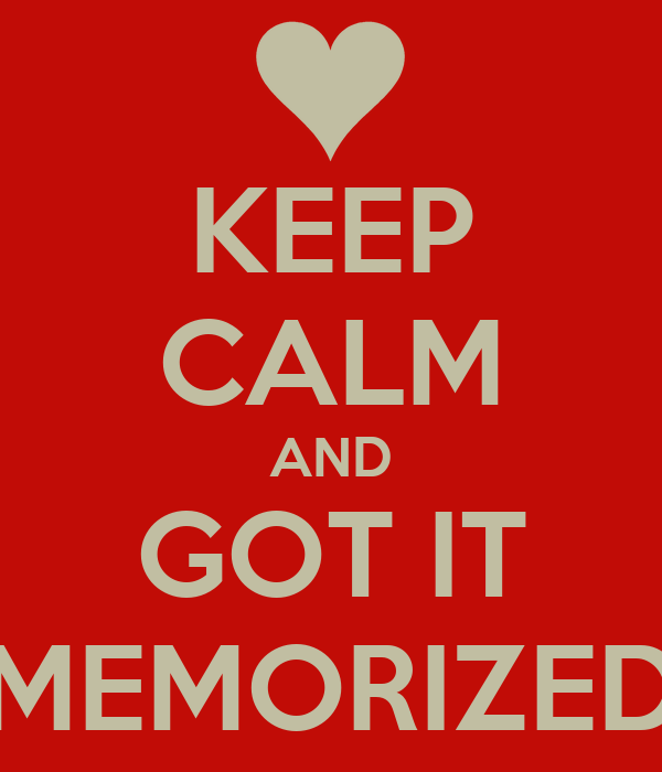 KEEP CALM AND GOT IT MEMORIZED
