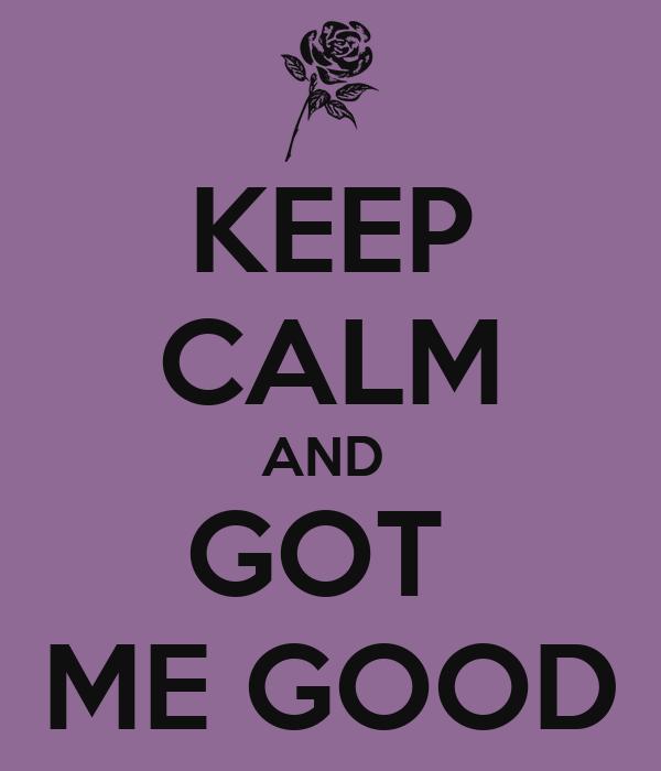 KEEP CALM AND  GOT  ME GOOD